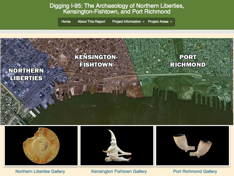 This report uses the latest smart technology to allow visitors to search through and explore the archaeological research as they please via their computers or any web-enabled hand-held device. The report was created by archaeologists from the engineering, design, and construction firm of URS Corporation (Burlington NJ). Still in preparation, the report is being compiled for the Federal Highways Administration (FHWA) and the Pennsylvania Department of Transportation (PennDOT). The archaeological sites and artifacts discussed here were uncovered during archaeological excavations conducted in advance of construction to improve Interstate 95. PennDOT and FHWA are undertaking a long-term, multi-phase project to improve and rebuild I-95 in Pennsylvania. Part of this project involves the improvement of approximately three miles of the highway between I-676 and Allegheny Avenue in Philadelphia, and includes the reconstruction of the Girard Avenue Interchange, widening of the overhead highway, installation of new utilities and landscaping, and improving access to the Delaware Waterfront.Because archaeological investigations are still actively being conducted throughout the I-95 project area, this report represents a work in progress. As new discoveries are made, and new information is revealed over the next few years, this report will be updated and expanded.